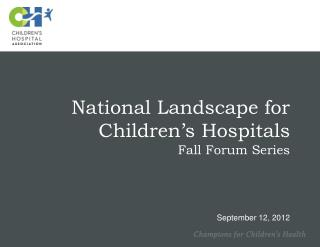 National Landscape for Children's Hospitals Fall Forum Series September 12, 2012