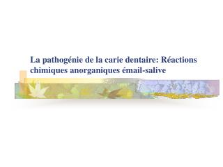 La pathog énie de la carie dentaire: Réactions chimiques anorganiques émail-salive