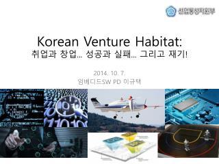 Korean Venture Habitat:  취업과  창업 ...  성공과 실패 ...  그리고 재기 !