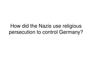 How did the Nazis use religious persecution to control Germany?