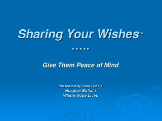 Sharing Your Wishes ™  ….. Give Them Peace of Mind Presented by Gina Fedele Hospice Buffalo