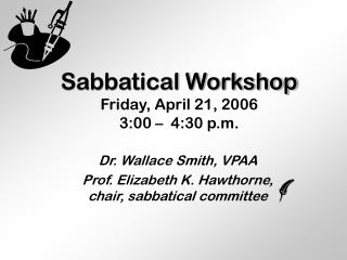 Sabbatical Workshop Friday, April 21, 2006 3:00 –  4:30 p.m.