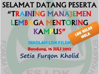 SEKOLAH LDK FSLDK Bandung ,  16  JULI 201 2 Setia Furqon Kholid