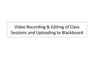 Video Recording & Editing of Class Sessions and Uploading to Blackboard