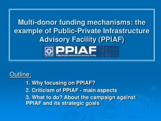 Outline: 1.  Why focusing on PPIAF? 	2.  Criticism of PPIAF - main aspects