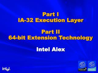 Part I IA-32 Execution Layer  Part II 64-bit Extension Technology  Intel Alex