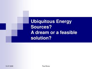 Ubiquitous Energy Sources?  A dream or a feasible solution?