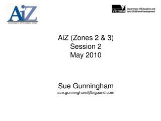 AiZ (Zones 2 & 3) Session 2 May 2010 Sue Gunningham sue.gunningham@bigpond