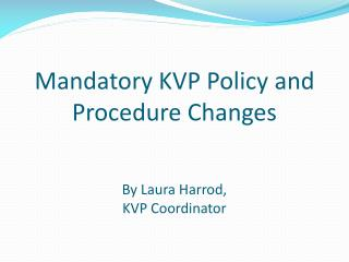 Mandatory KVP Policy and Procedure Changes By Laura Harrod,  KVP Coordinator