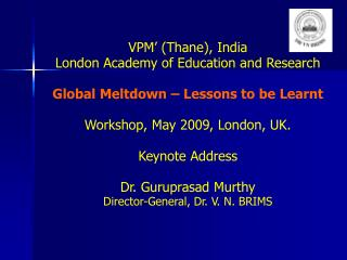 VPM  Thane, India London Academy of Education and Research  Global Meltdown   Lessons to be Learnt  Workshop, May 2009,