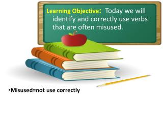 Learning Objective :   Today we will identify and correctly use verbs that are often misused.