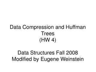 Data Compression and Huffman Trees (HW 4) Data Structures Fall 2008 Modified by Eugene Weinstein