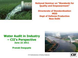 Water Audit in Industry – CII's Perspective June 22 2011 Pranab Dasgupta