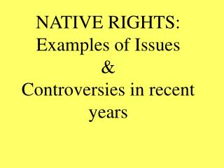 NATIVE RIGHTS: Examples of Issues  & Controversies in recent years