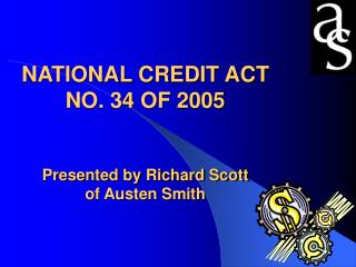 NATIONAL CREDIT ACT NO. 34 OF 2005 Presented by Richard Scott  of Austen Smith