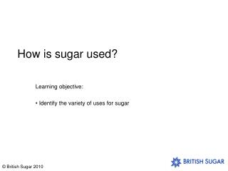 How is sugar used?
