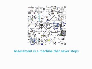 Assessment is a machine that never stops.