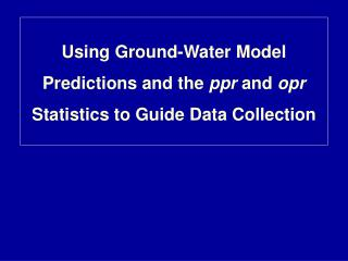 Using Ground-Water Model Predictions and the  ppr  and  opr  Statistics to Guide Data Collection