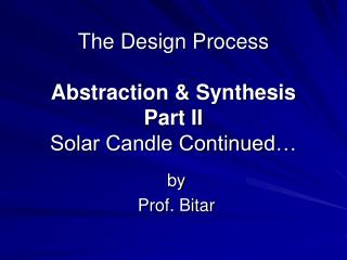 The Design Process Abstraction & Synthesis Part II Solar Candle Continued…