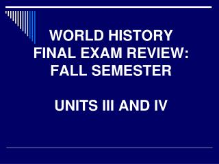 WORLD HISTORY FINAL EXAM REVIEW: FALL SEMESTER UNITS III AND IV