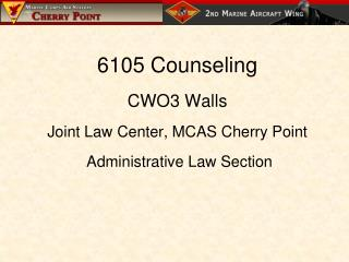 6105 Counseling CWO3 Walls Joint Law Center, MCAS Cherry Point  Administrative Law Section