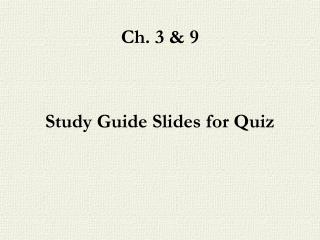 Ch. 3 & 9  Study Guide Slides for Quiz
