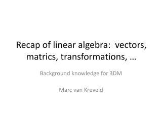 Recap of linear algebra:  vectors,  matrics , transformations, …