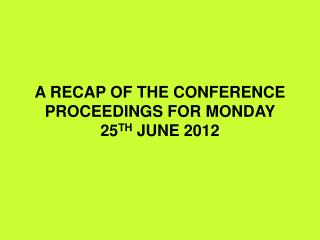 A RECAP OF THE CONFERENCE PROCEEDINGS FOR MONDAY 25 TH  JUNE 2012