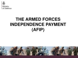 THE ARMED FORCES INDEPENDENCE PAYMENT (AFIP)