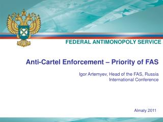 Anti-Cartel Enforcement – Priority of FAS Igor Artemyev, Head of the FAS, Russia