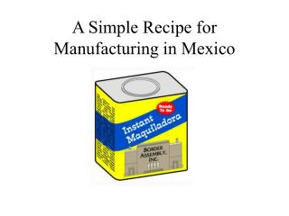A Simple Recipe for Manufacturing in Mexico