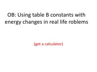 OB: Using table B constants with energy changes in real life roblems