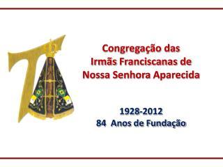 Congregação das  Irmãs  Franciscanas de  Nossa Senhora  Aparecida 1928-2012 84  Anos de Fundação