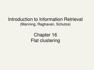 Introduction to Information Retrieval (Manning, Raghavan, Schutze) Chapter 16 Flat clustering