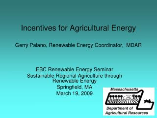 Incentives for Agricultural Energy Gerry Palano, Renewable Energy Coordinator,  MDAR