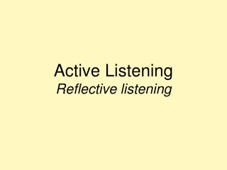 Active Listening Reflective listening