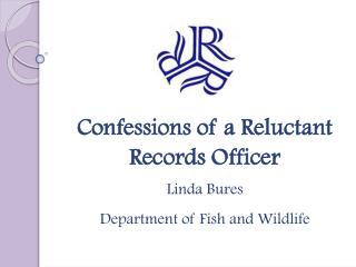 Confessions of a Reluctant  Records Officer Linda Bures Department of Fish and Wildlife