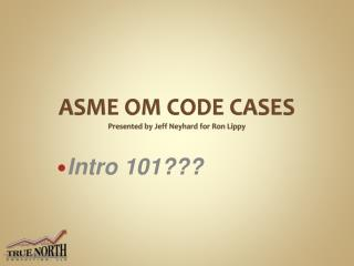 ASME OM CODE CASES Presented by Jeff Neyhard for Ron Lippy