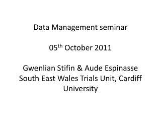 Data Management seminar 05 th  October 2011 Gwenlian Stifin & Aude Espinasse