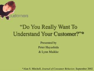 """Do You Really Want To Understand Your Customer?""*"