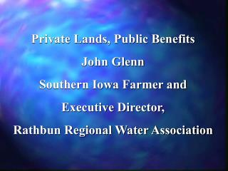 Private Lands, Public Benefits John Glenn  Southern Iowa Farmer and Executive Director,