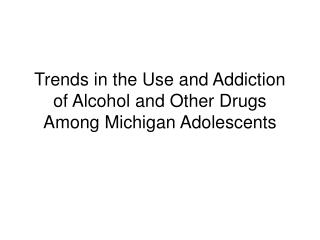 Trends in the Use and Addiction of Alcohol and Other Drugs Among Michigan Adolescents