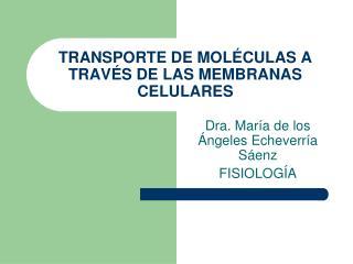 TRANSPORTE DE MOLÉCULAS A TRAVÉS DE LAS MEMBRANAS CELULARES