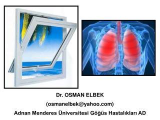 Dr. OSMAN ELBEK (osmanelbek@yahoo) Adnan Menderes Üniversitesi Göğüs Hastalıkları AD