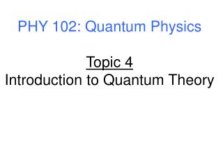 PHY 102: Quantum Physics Topic 4 Introduction to Quantum Theory