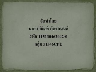 จัดทำโดย นาย ปกัณฑ์ ภัครกนนล์ รหัส  115130462042-0 กลุ่ม  51346CPE
