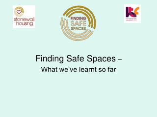 Finding Safe Spaces  – What we've learnt so far