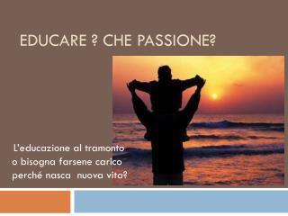 Educare ? che passione?