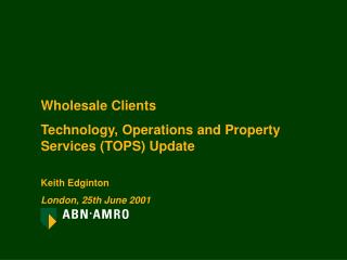 Wholesale Clients Technology, Operations and Property Services (TOPS) Update Keith Edginton