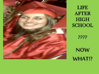 LIFE  AFTER HIGH SCHOOL ???? NOW  WHAT!?